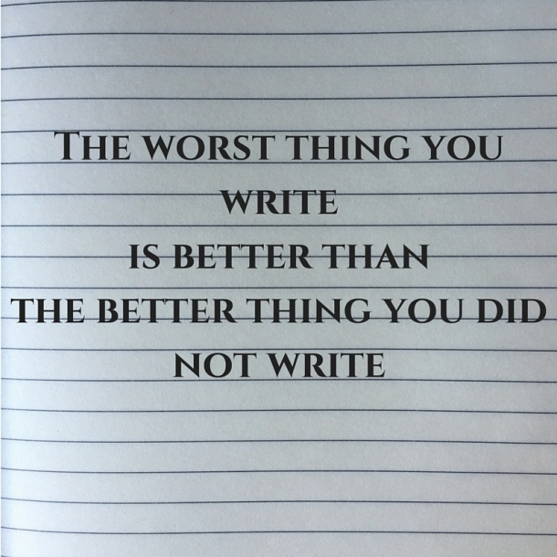 The worst thing you writeis better thanthe better thing you did not write